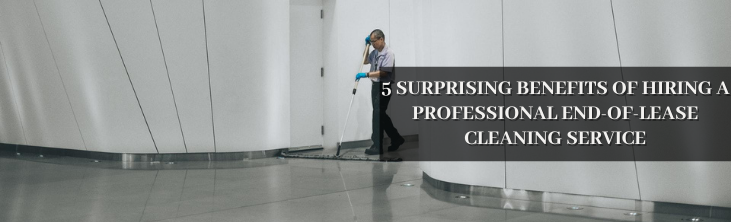 5 Surprising Benefits Of Hiring A Professional End-Of-Lease Cleaning Service